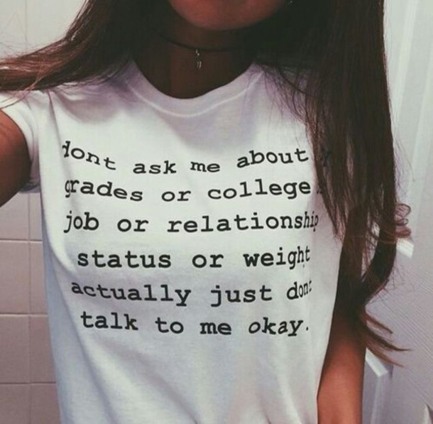 "A young woman's T-shirt reads, ""dont ask me about my grades or college or job or relationship status or weight actually just dont talk to me okay."""